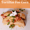 Rethink Your Tortilla: Why You Should Ditch Flour and Embrace Corn Tortillas