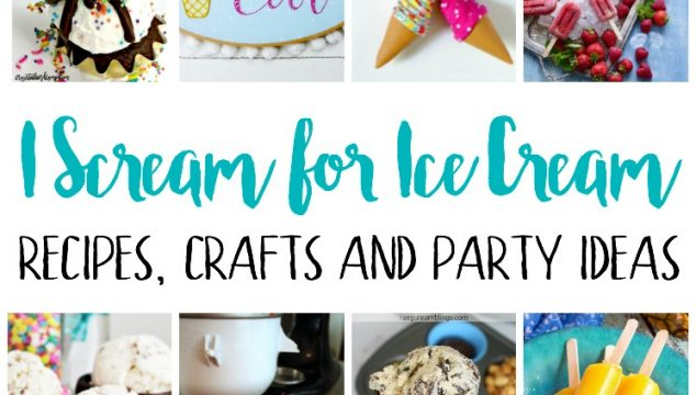 I scream for Ice Cream! Recipes, Crafts and Party Ideas